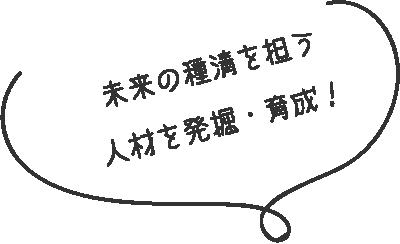 未来の種清を担う人材を発掘・育成!