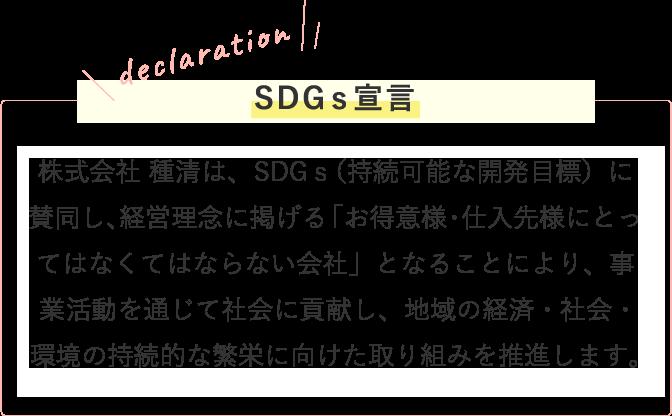 株式会社 種清は、SDGs(持続可能な開発目標)に賛同し、経営理念に掲げる「お得意様・仕入先様にとってはなくてはならない会社」となることにより、事業活動を通じて社会に貢献し、地域の経済・社会・環境の持続的な繁栄に向けた取り組み推進します。